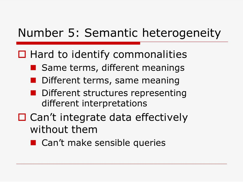 Number 5: Semantic heterogeneity  Hard to identify commonalities Same terms, different meanings Different terms, same meaning Different structures representing different interpretations  Can't integrate data effectively without them Can't make sensible queries