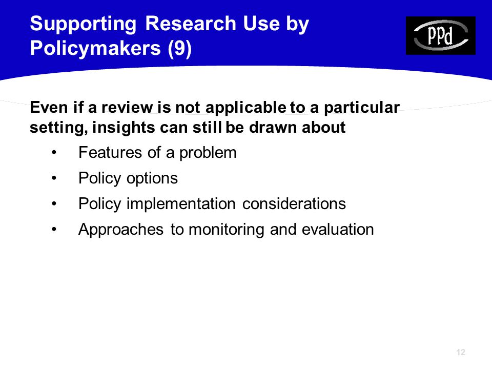 12 Even if a review is not applicable to a particular setting, insights can still be drawn about Features of a problem Policy options Policy implementation considerations Approaches to monitoring and evaluation Supporting Research Use by Policymakers (9)
