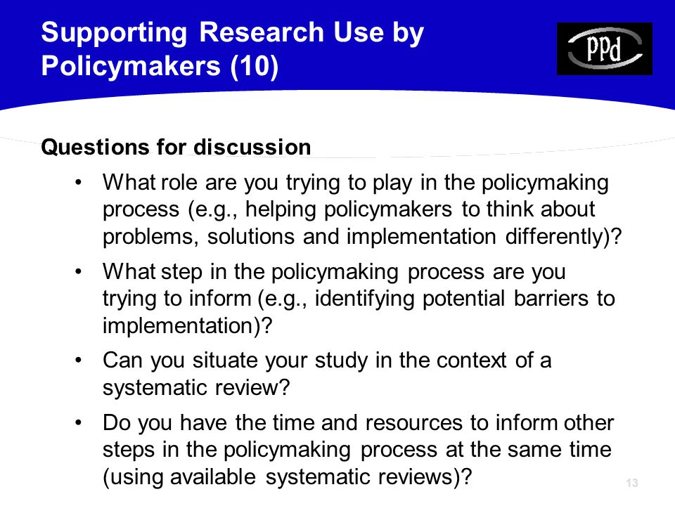 13 Questions for discussion What role are you trying to play in the policymaking process (e.g., helping policymakers to think about problems, solutions and implementation differently).
