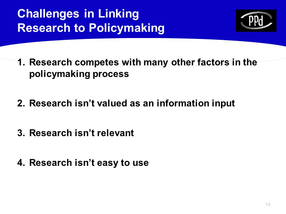14 1.Research competes with many other factors in the policymaking process 2.Research isn't valued as an information input 3.Research isn't relevant 4.Research isn't easy to use Challenges in Linking Research to Policymaking