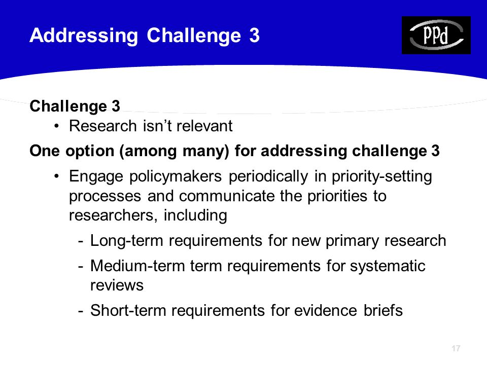 17 Challenge 3 Research isn't relevant One option (among many) for addressing challenge 3 Engage policymakers periodically in priority-setting process
