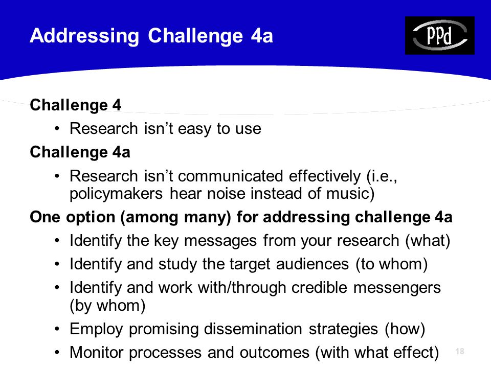 18 Challenge 4 Research isn't easy to use Challenge 4a Research isn't communicated effectively (i.e., policymakers hear noise instead of music) One op