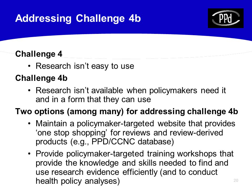 20 Challenge 4 Research isn't easy to use Challenge 4b Research isn't available when policymakers need it and in a form that they can use Two options