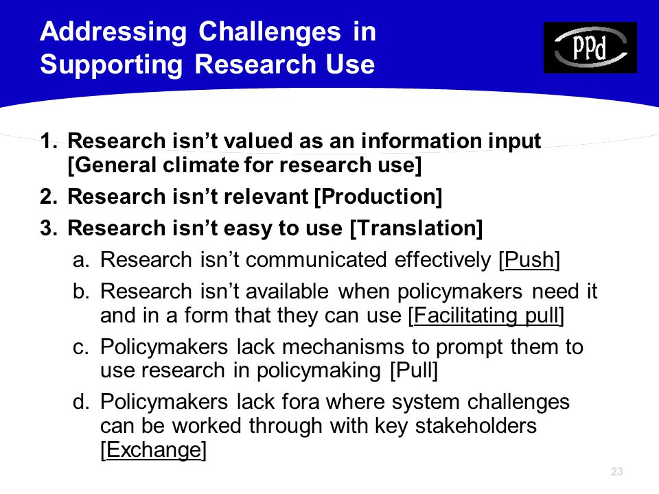 23 1.Research isn't valued as an information input [General climate for research use] 2.Research isn't relevant [Production] 3.Research isn't easy to