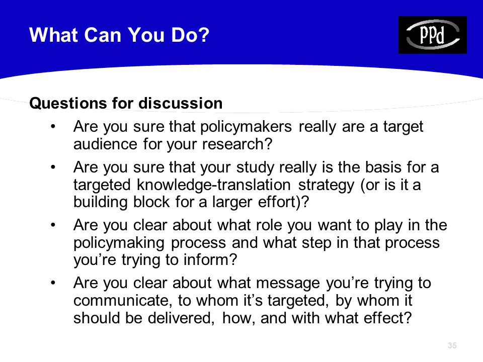 35 Questions for discussion Are you sure that policymakers really are a target audience for your research.