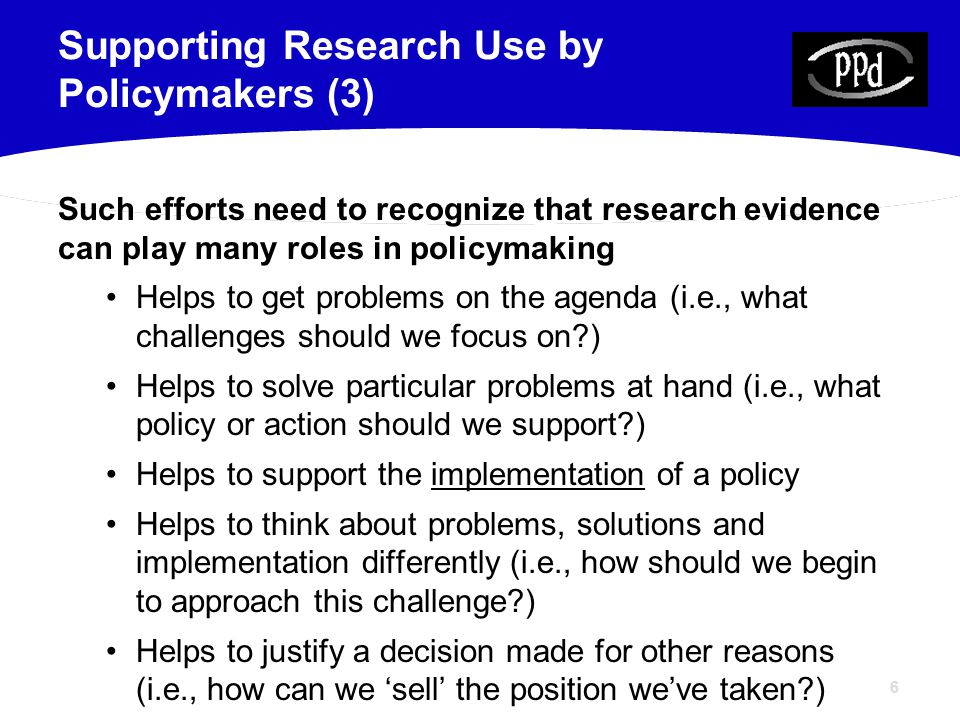6 Such efforts need to recognize that research evidence can play many roles in policymaking Helps to get problems on the agenda (i.e., what challenges