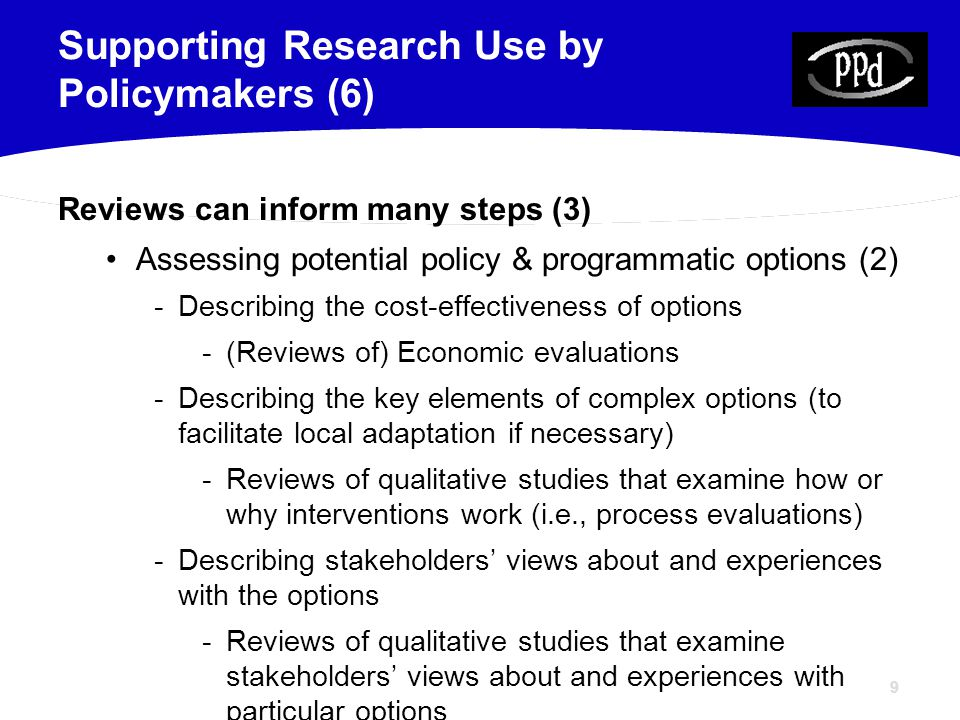9 Reviews can inform many steps (3) Assessing potential policy & programmatic options (2) -Describing the cost-effectiveness of options -(Reviews of) Economic evaluations -Describing the key elements of complex options (to facilitate local adaptation if necessary) -Reviews of qualitative studies that examine how or why interventions work (i.e., process evaluations) -Describing stakeholders' views about and experiences with the options -Reviews of qualitative studies that examine stakeholders' views about and experiences with particular options Supporting Research Use by Policymakers (6)