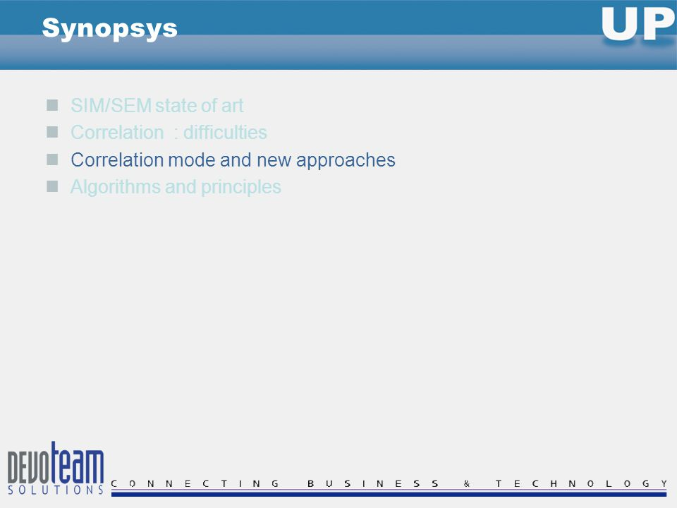SIM/SEM state of art Correlation : difficulties Correlation mode and new approaches Algorithms and principles Synopsys