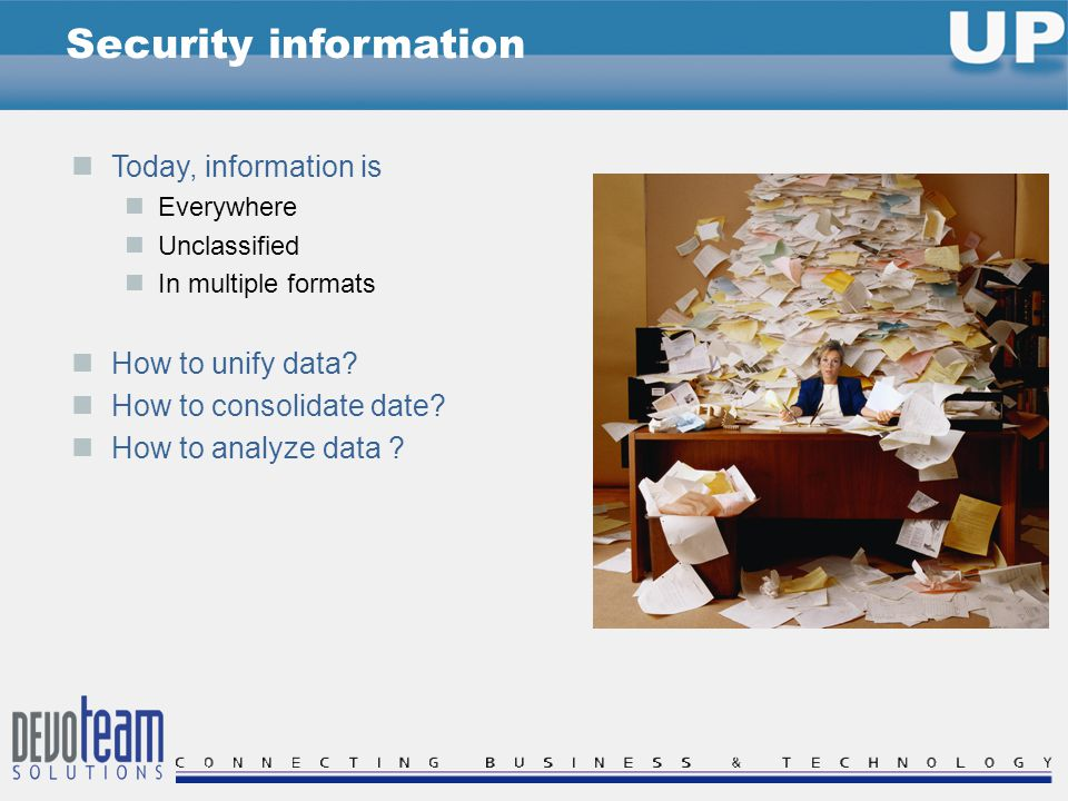Today, information is Everywhere Unclassified In multiple formats How to unify data.