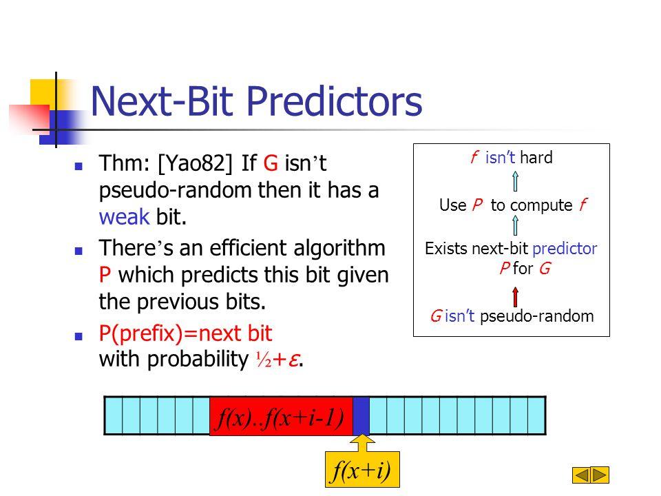 Next-Bit Predictors f isn't hard Use P to compute f Exists next-bit predictor P for G G isn't pseudo-random f(x)..f(x+i-1) f(x+i) Thm: [Yao82] If G isn ' t pseudo-random then it has a weak bit.