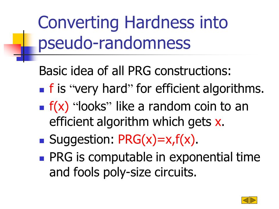 Converting Hardness into pseudo-randomness Basic idea of all PRG constructions: f is very hard for efficient algorithms.