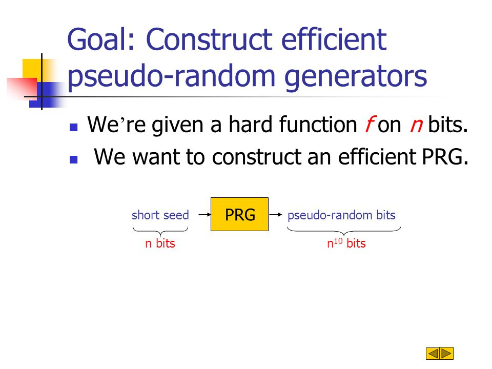 Goal: Construct efficient pseudo-random generators We ' re given a hard function f on n bits. We want to construct an efficient PRG. pseudo-random bit