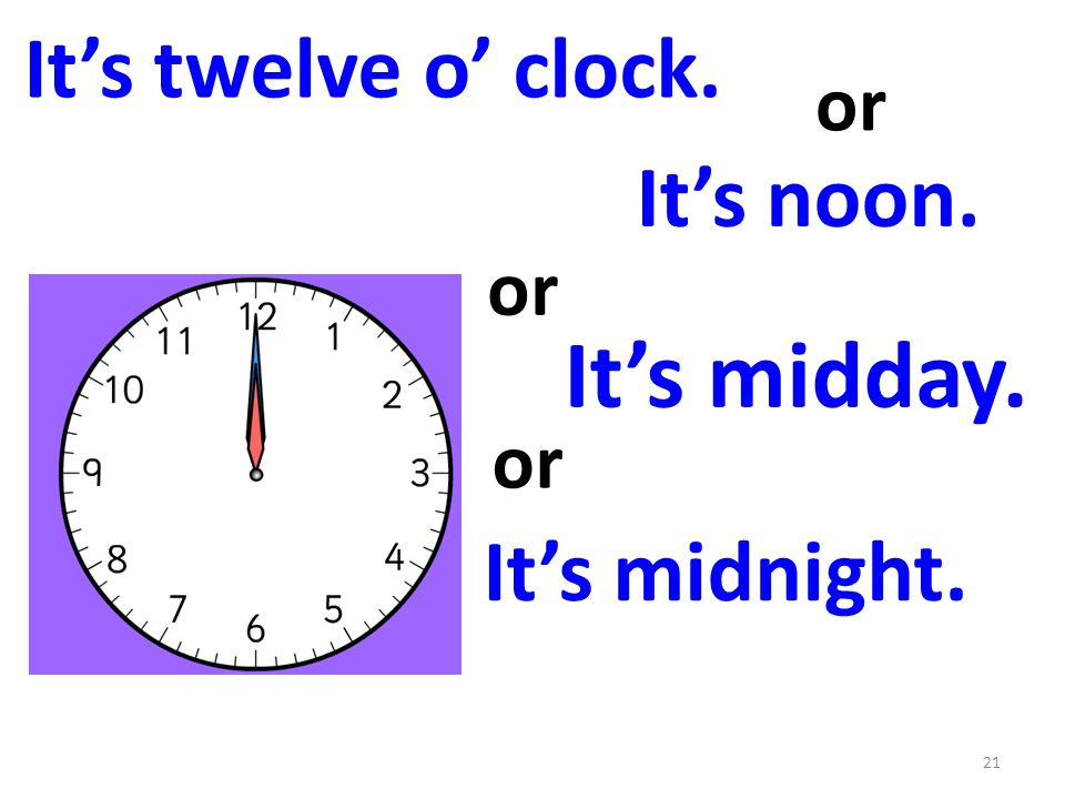 It's midday. It's midnight. or It's noon. It's twelve o' clock. or 21