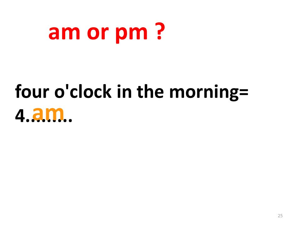 25 four o clock in the morning= 4......... am or pm am