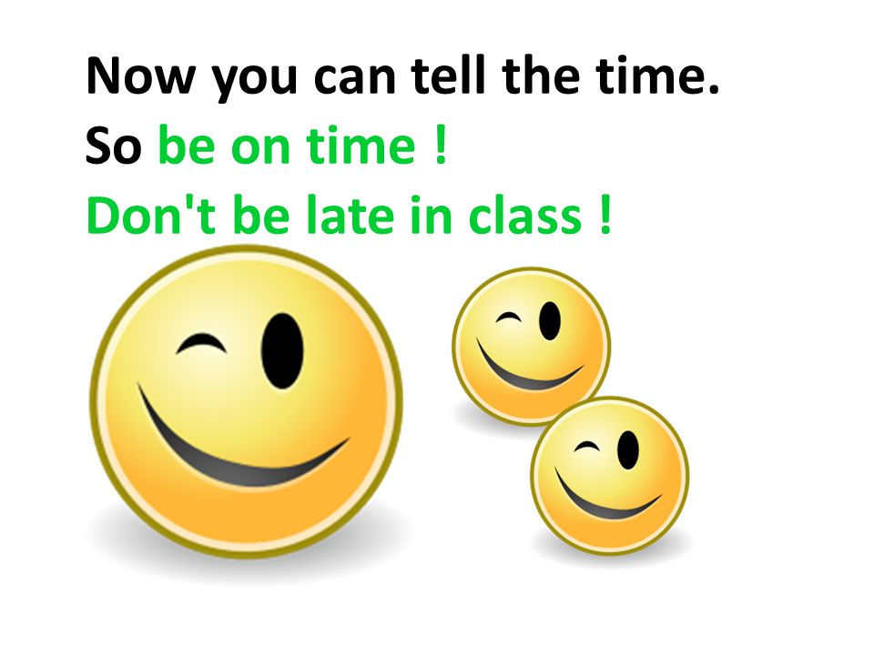Now you can tell the time. So be on time ! Don t be late in class !