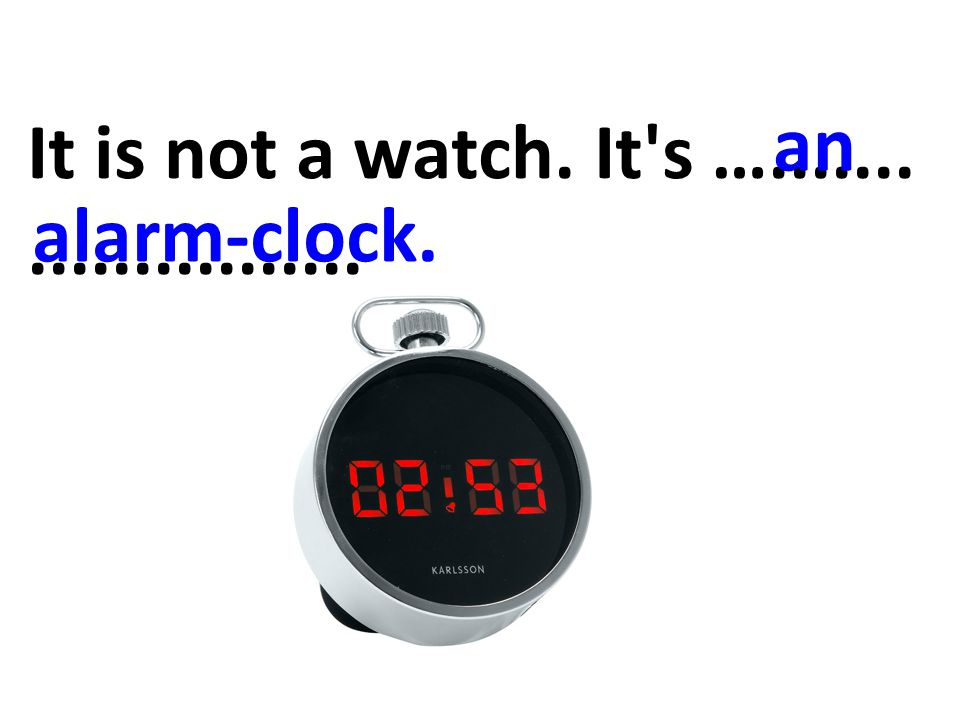 It is not a watch. It s …....................... an alarm-clock.