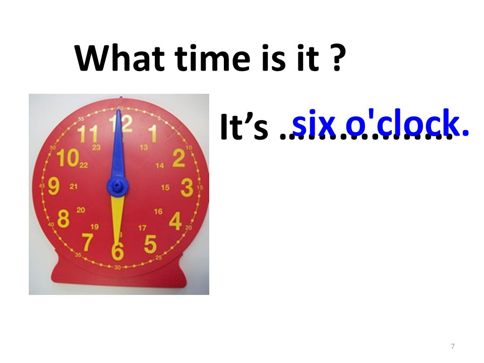 It's ….............. 7 What time is it six o clock.