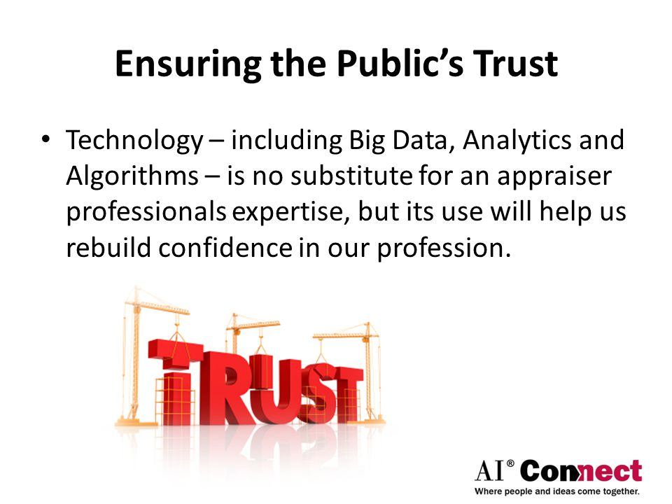 Ensuring the Public's Trust Technology – including Big Data, Analytics and Algorithms – is no substitute for an appraiser professionals expertise, but its use will help us rebuild confidence in our profession.