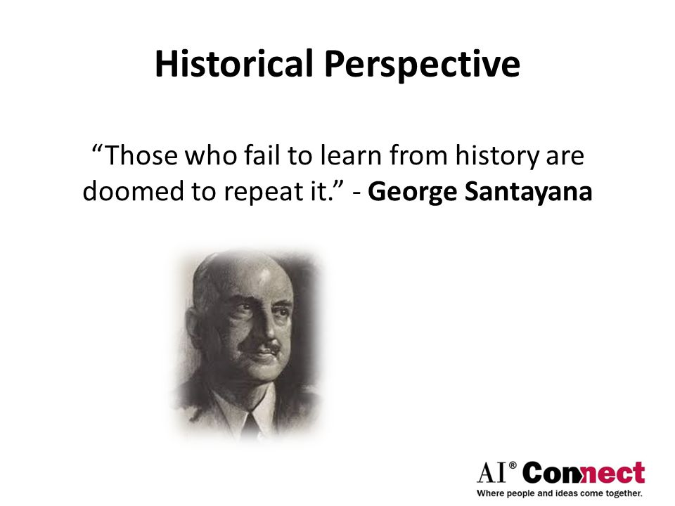 Historical Perspective Those who fail to learn from history are doomed to repeat it. - George Santayana