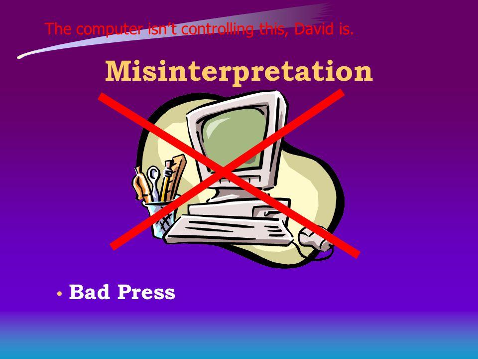The computer isn't controlling this, David is. Misinterpretation Bad Press