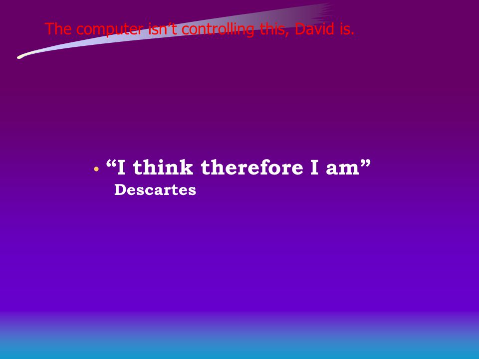 The computer isn't controlling this, David is. I think therefore I am Descartes