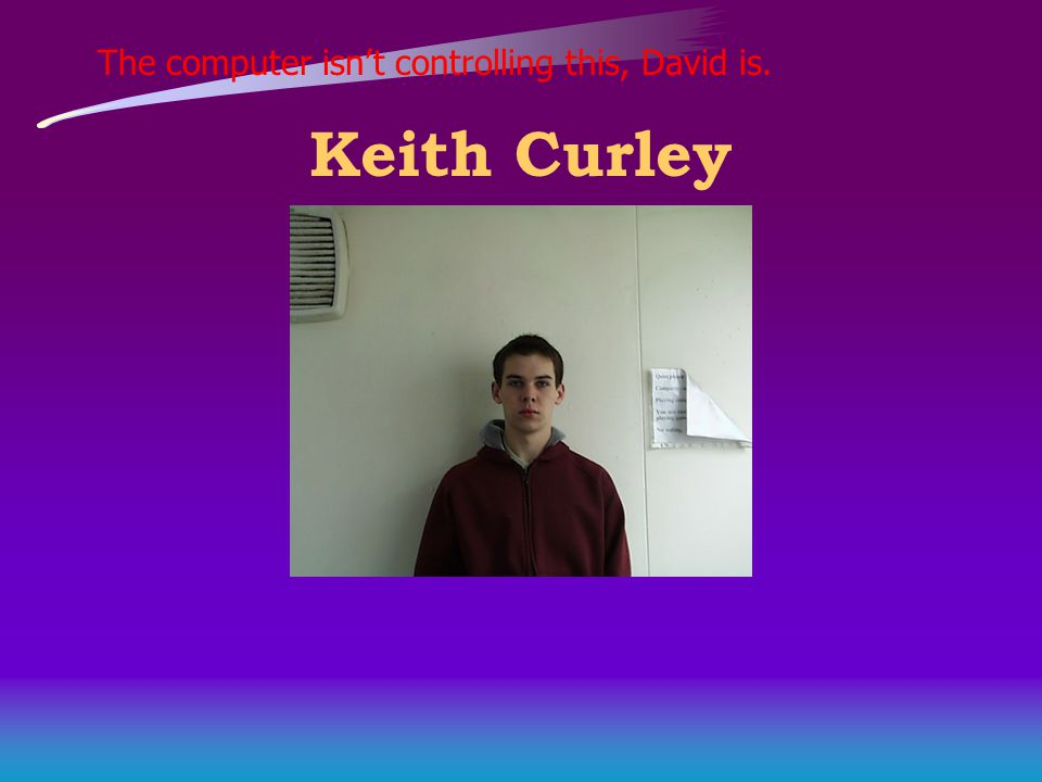 The computer isn't controlling this, David is. Keith Curley