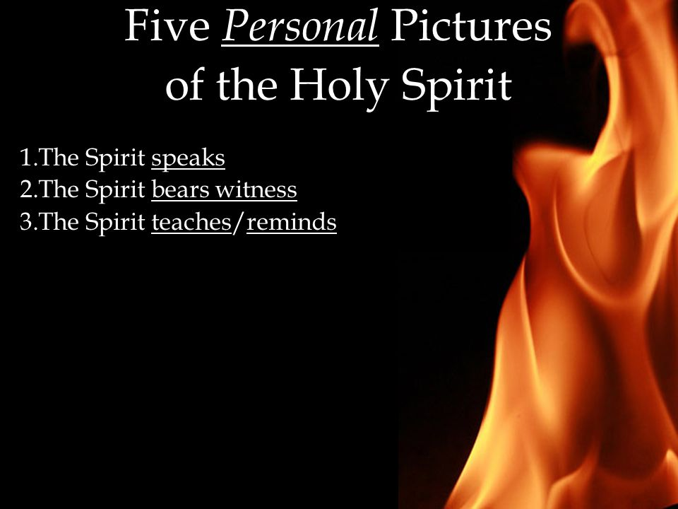 Five Personal Pictures of the Holy Spirit 1.The Spirit speaks 2.The Spirit bears witness 3.The Spirit teaches/reminds