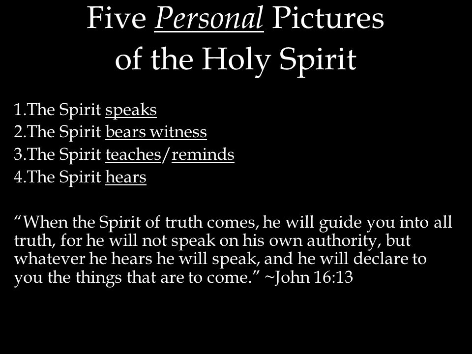 Five Personal Pictures of the Holy Spirit 1.The Spirit speaks 2.The Spirit bears witness 3.The Spirit teaches/reminds 4.The Spirit hears When the Spirit of truth comes, he will guide you into all truth, for he will not speak on his own authority, but whatever he hears he will speak, and he will declare to you the things that are to come. ~John 16:13