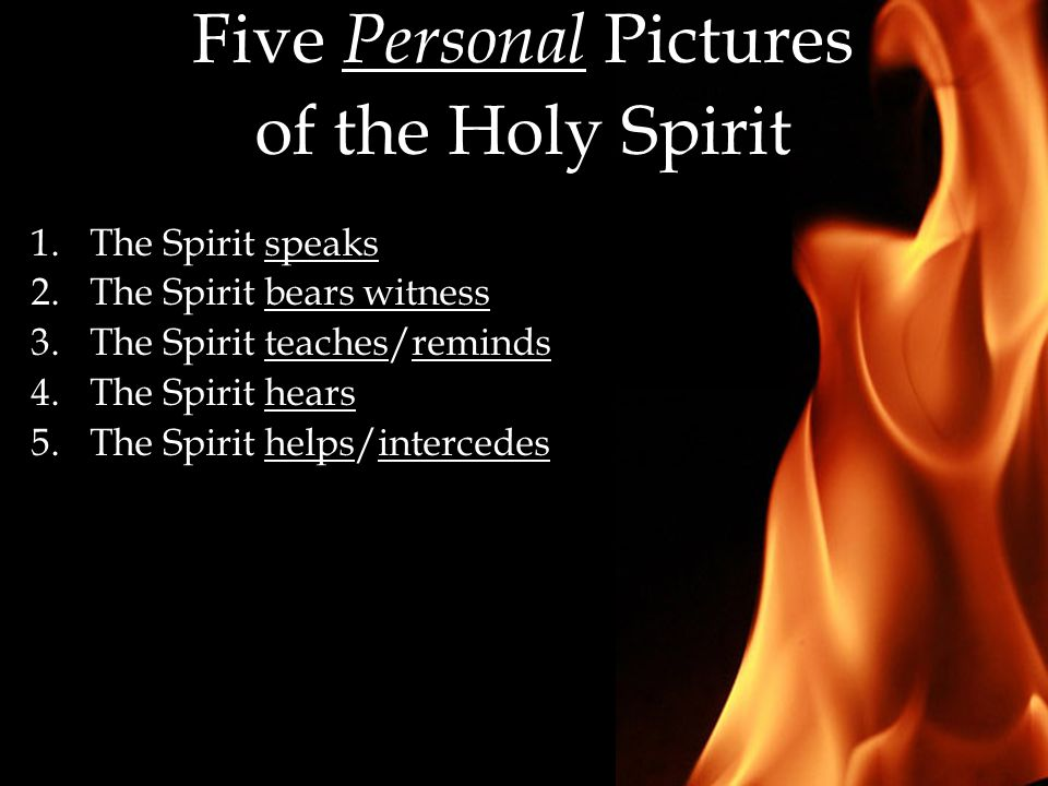 Five Personal Pictures of the Holy Spirit 1.The Spirit speaks 2.The Spirit bears witness 3.The Spirit teaches/reminds 4.The Spirit hears 5.The Spirit helps/intercedes