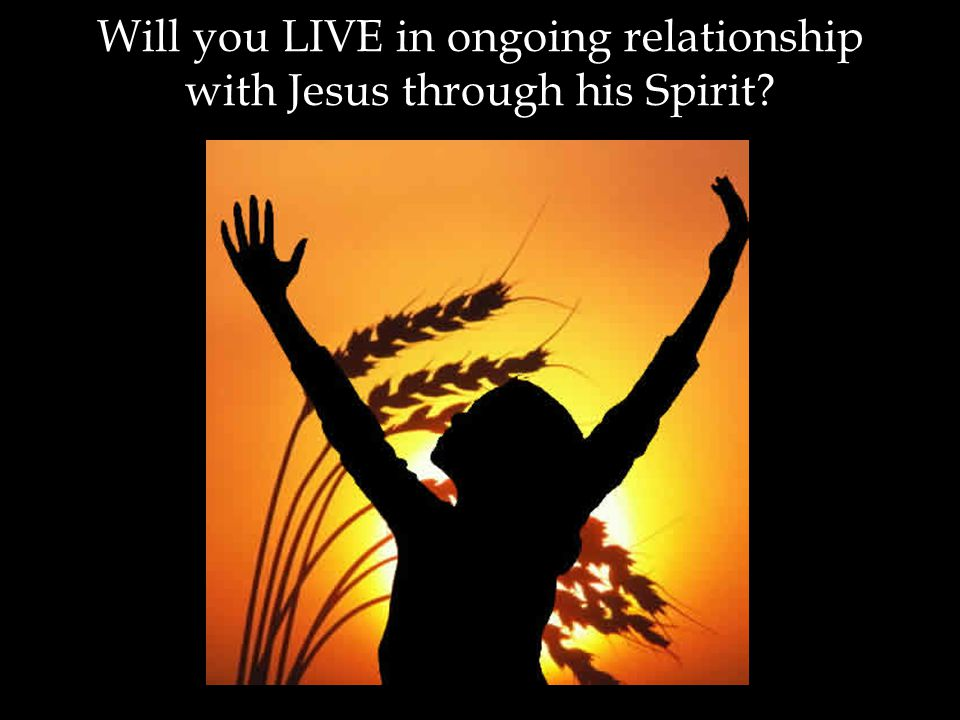 Will you LIVE in ongoing relationship with Jesus through his Spirit