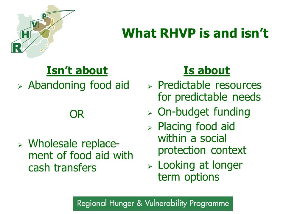 What RHVP is and isn't Isn't about  Abandoning food aid OR  Wholesale replace- ment of food aid with cash transfers Is about  Predictable resources for predictable needs  On-budget funding  Placing food aid within a social protection context  Looking at longer term options