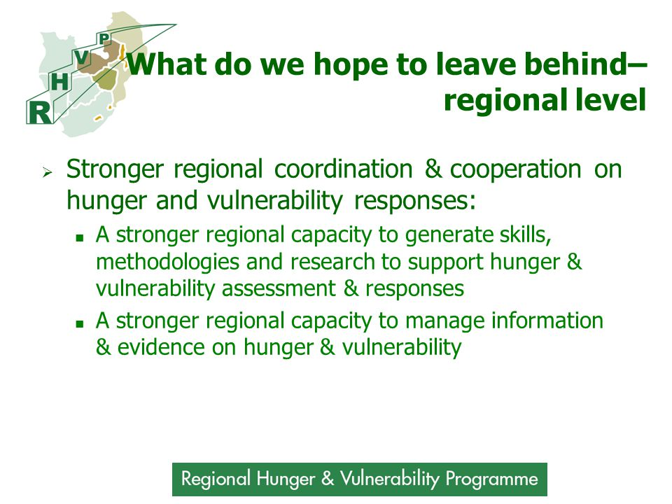 What do we hope to leave behind– regional level  Stronger regional coordination & cooperation on hunger and vulnerability responses: A stronger regional capacity to generate skills, methodologies and research to support hunger & vulnerability assessment & responses A stronger regional capacity to manage information & evidence on hunger & vulnerability