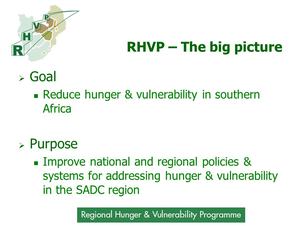 RHVP – The big picture  Goal Reduce hunger & vulnerability in southern Africa  Purpose Improve national and regional policies & systems for addressing hunger & vulnerability in the SADC region