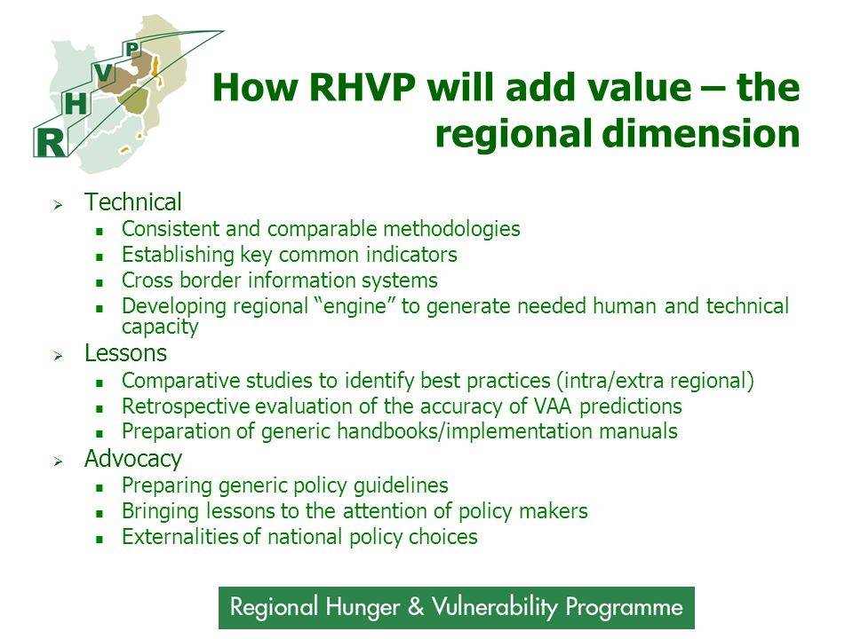 How RHVP will add value – the regional dimension  Technical Consistent and comparable methodologies Establishing key common indicators Cross border information systems Developing regional engine to generate needed human and technical capacity  Lessons Comparative studies to identify best practices (intra/extra regional) Retrospective evaluation of the accuracy of VAA predictions Preparation of generic handbooks/implementation manuals  Advocacy Preparing generic policy guidelines Bringing lessons to the attention of policy makers Externalities of national policy choices