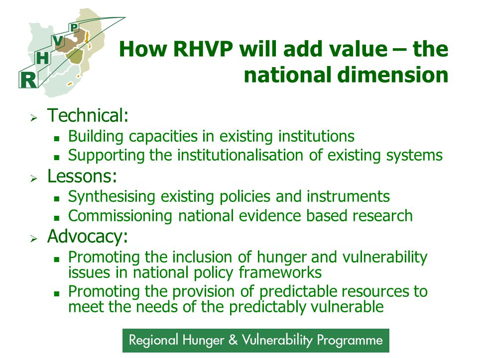 How RHVP will add value – the national dimension  Technical: Building capacities in existing institutions Supporting the institutionalisation of existing systems  Lessons: Synthesising existing policies and instruments Commissioning national evidence based research  Advocacy: Promoting the inclusion of hunger and vulnerability issues in national policy frameworks Promoting the provision of predictable resources to meet the needs of the predictably vulnerable
