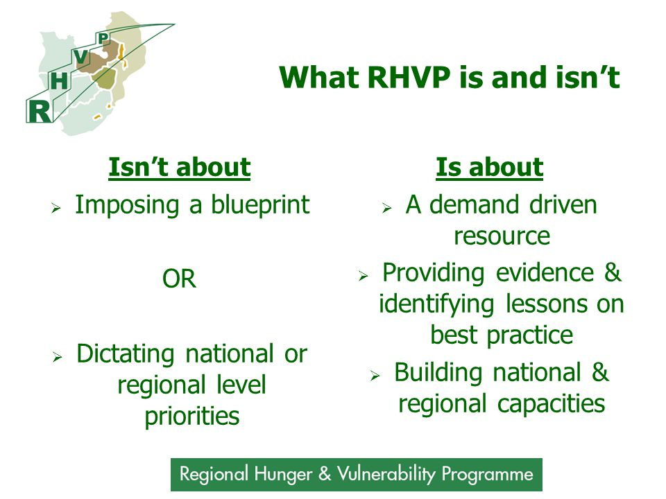 What RHVP is and isn't Isn't about  Imposing a blueprint OR  Dictating national or regional level priorities Is about  A demand driven resource  Providing evidence & identifying lessons on best practice  Building national & regional capacities