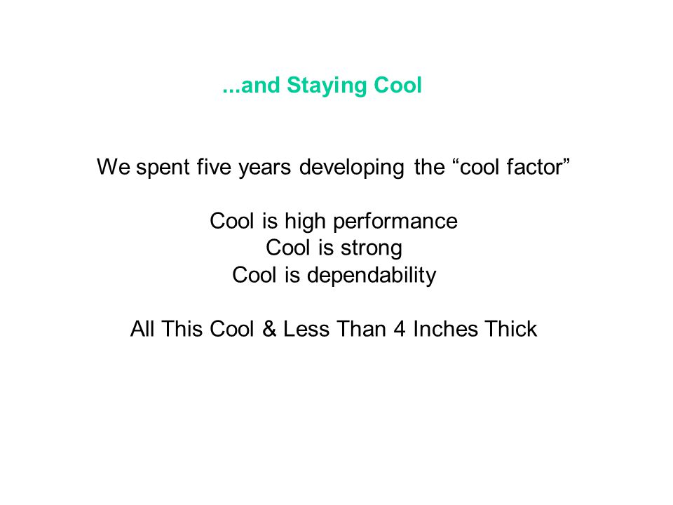...and Staying Cool We spent five years developing the cool factor Cool is high performance Cool is strong Cool is dependability All This Cool & Less Than 4 Inches Thick
