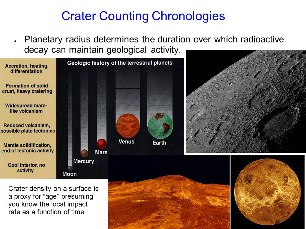 Crater Counting Chronologies ● Planetary radius determines the duration over which radioactive decay can maintain geological activity. Crater density