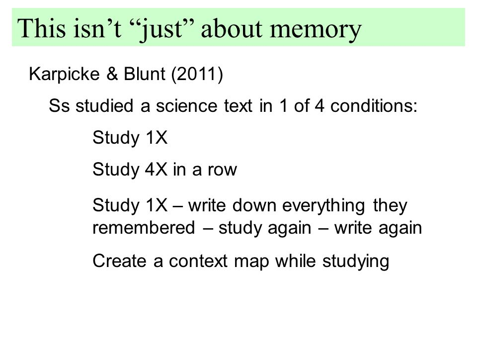 Karpicke & Blunt (2011) This isn't just about memory Ss studied a science text in 1 of 4 conditions: Study 1X Study 4X in a row Study 1X – write down everything they remembered – study again – write again Create a context map while studying