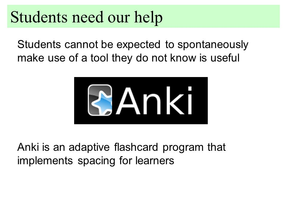Students cannot be expected to spontaneously make use of a tool they do not know is useful Students need our help Anki is an adaptive flashcard program that implements spacing for learners