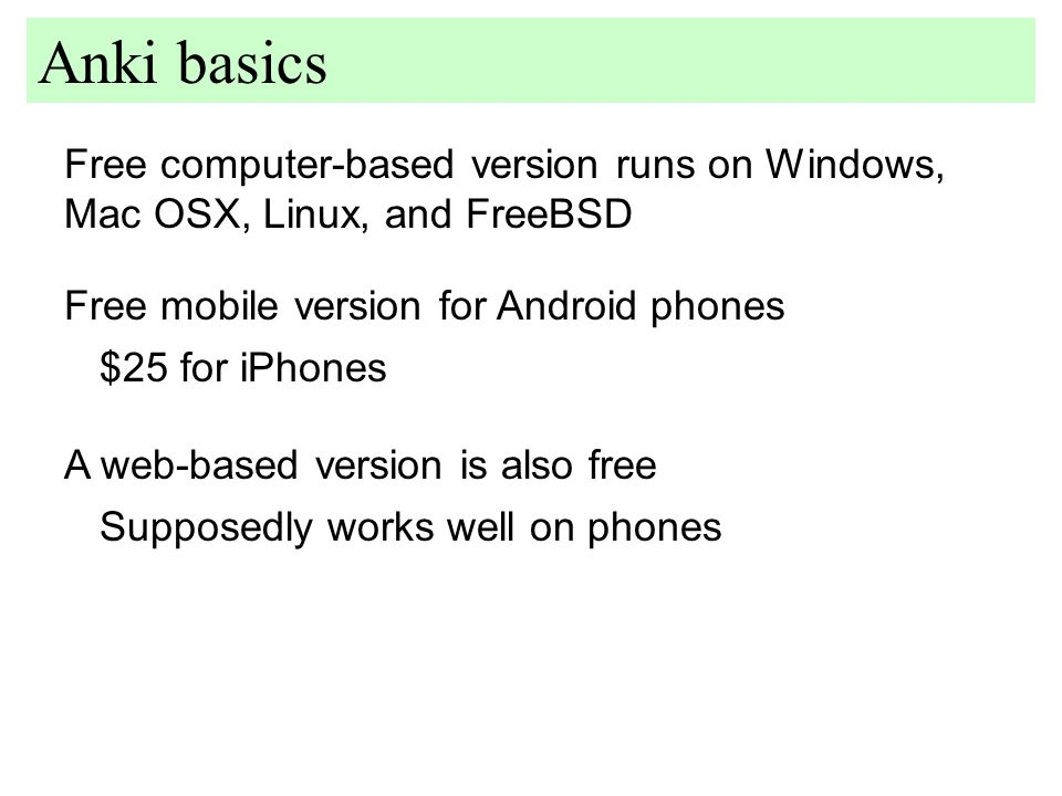 Free computer-based version runs on Windows, Mac OSX, Linux, and FreeBSD Anki basics Free mobile version for Android phones $25 for iPhones A web-based version is also free Supposedly works well on phones