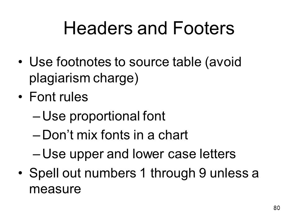 80 Headers and Footers Use footnotes to source table (avoid plagiarism charge) Font rules –Use proportional font –Don't mix fonts in a chart –Use uppe