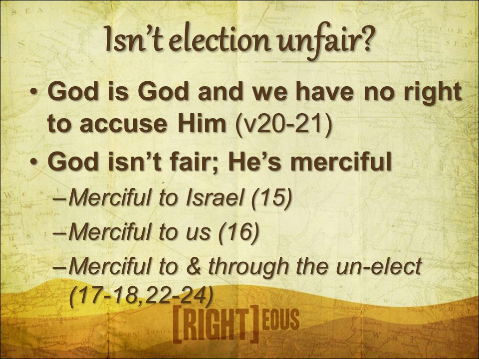 Isn't election unfair? God is God and we have no right to accuse Him (v20-21)God is God and we have no right to accuse Him (v20-21) God isn't fair; He