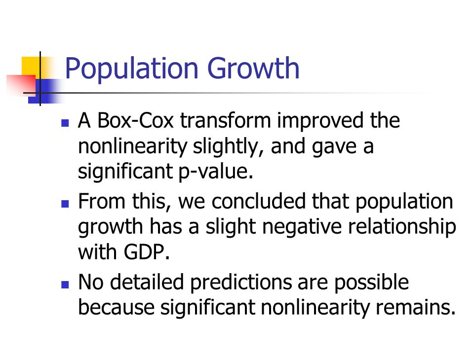 Population Growth A Box-Cox transform improved the nonlinearity slightly, and gave a significant p-value.