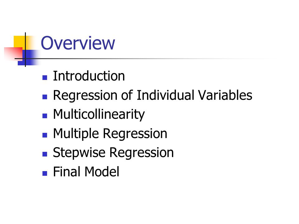 Overview Introduction Regression of Individual Variables Multicollinearity Multiple Regression Stepwise Regression Final Model