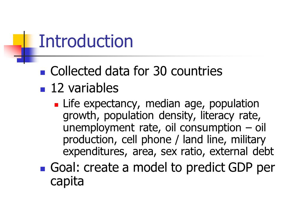 Introduction Collected data for 30 countries 12 variables Life expectancy, median age, population growth, population density, literacy rate, unemployment rate, oil consumption – oil production, cell phone / land line, military expenditures, area, sex ratio, external debt Goal: create a model to predict GDP per capita