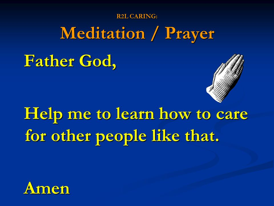 R2L CARING: Meditation / Prayer Father God, Help me to learn how to care for other people like that. Amen