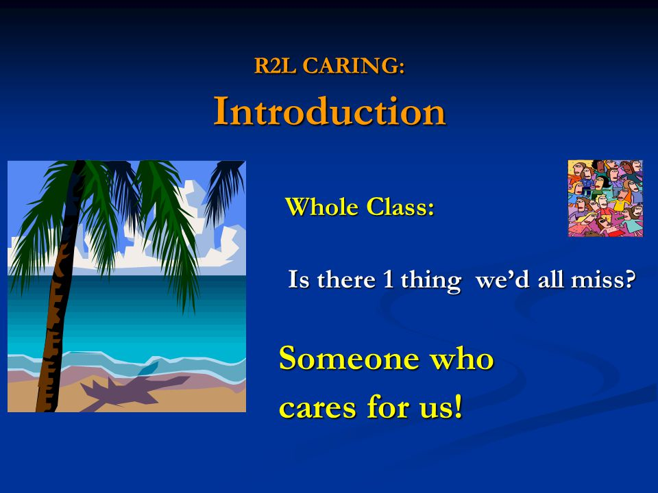 R2L CARING: Introduction Whole Class: Whole Class: Is there 1 thing we'd all miss? Is there 1 thing we'd all miss? Someone who Someone who cares for u