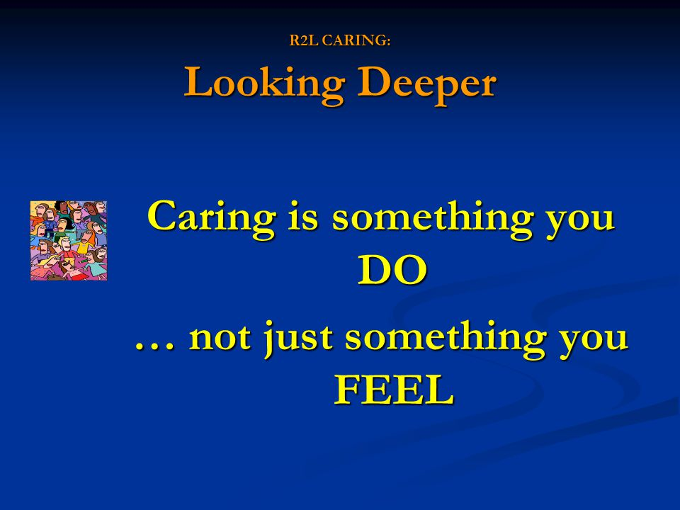 R2L CARING: Looking Deeper Caring is something you DO … not just something you FEEL