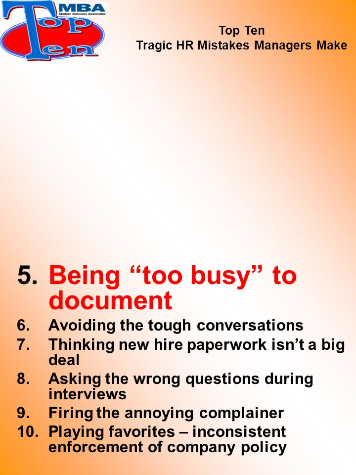 5.Being too busy to document 6.Avoiding the tough conversations 7.Thinking new hire paperwork isn't a big deal 8.Asking the wrong questions during interviews 9.Firing the annoying complainer 10.Playing favorites – inconsistent enforcement of company policy Top Ten Tragic HR Mistakes Managers Make